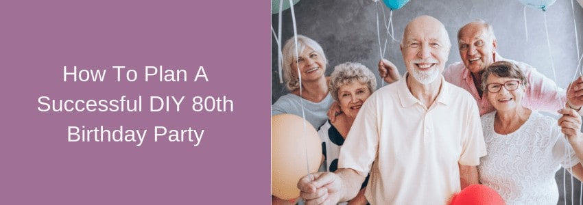 How To Plan A Successful DIY 80th Birthday Party